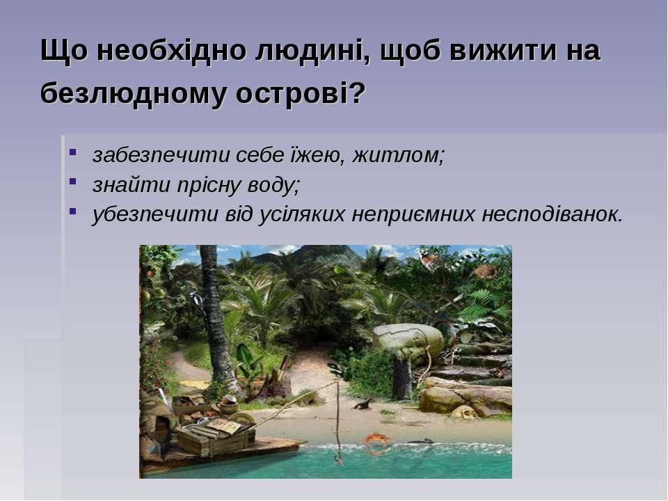 Що необхідно людині, щоб вижити на безлюдному острові? забезпечити себе їжею,...