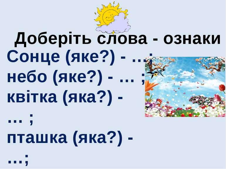 Доберіть слова - ознаки Сонце (яке?) - …; небо (яке?) - … ; квітка (яка?) - …...