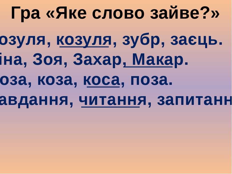 Гра «Яке слово зайве?» Зозуля, козуля, зубр, заєць. Зіна, Зоя, Захар, Макар. ...
