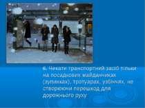 6. Чекати транспортний засіб тільки на посадкових майданчиках (зупинках), тро...