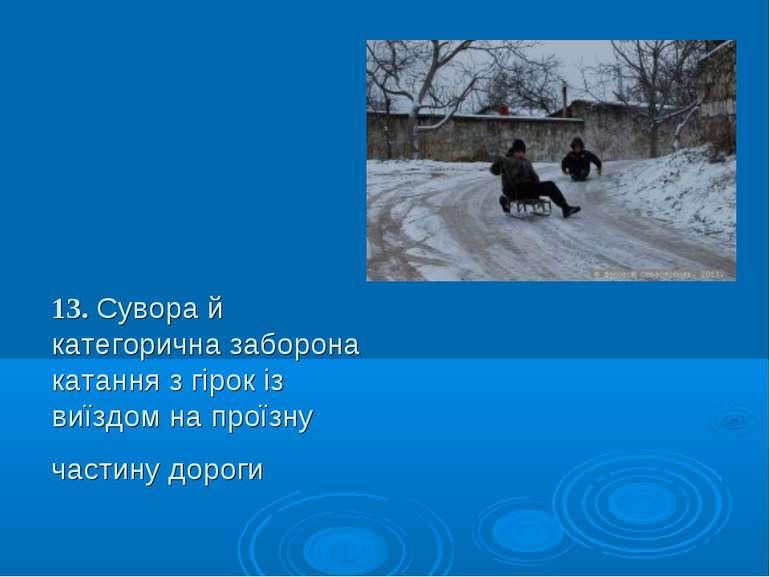 13. Сувора й категорична заборона катання з гірок із виїздом на проїзну части...