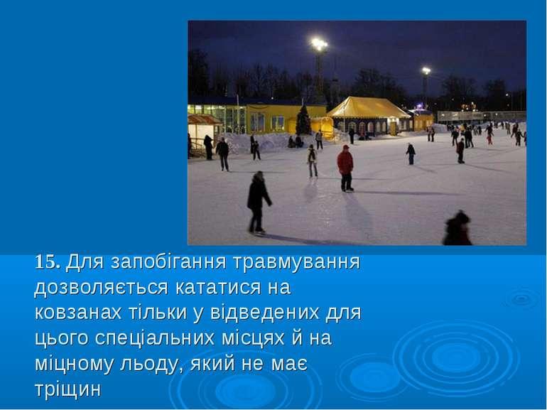 15. Для запобігання травмування дозволяється кататися на ковзанах тільки у ві...