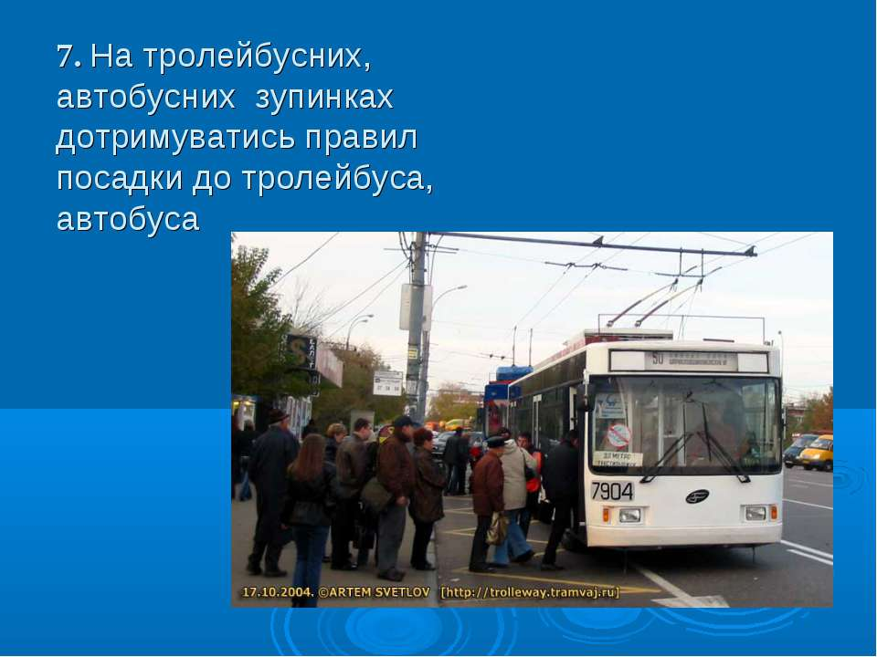 7. На тролейбусних, автобусних зупинках дотримуватись правил посадки до трол...