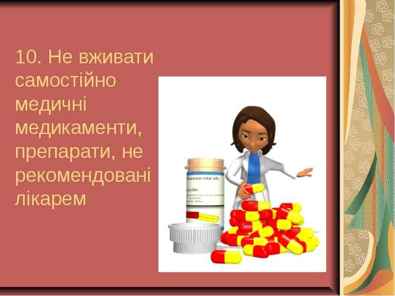 10. Не вживати самостійно медичні медикаменти, препарати, не рекомендовані лі...