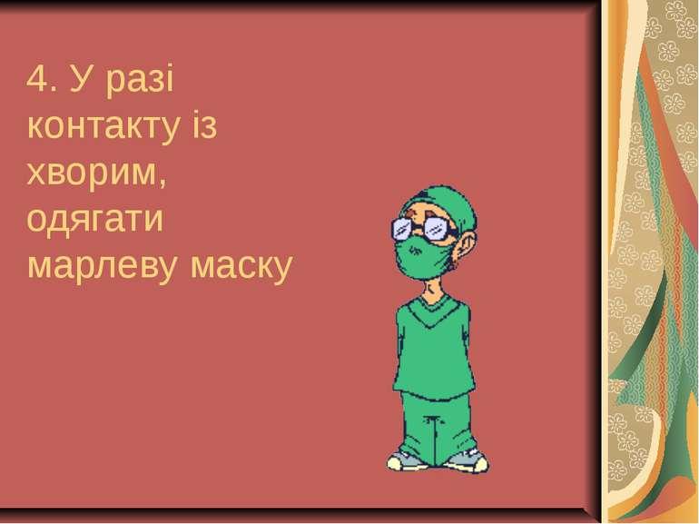 4. У разі контакту із хворим, одягати марлеву маску