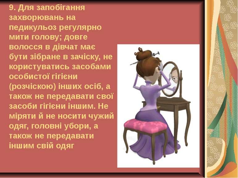 9. Для запобігання захворювань на педикульоз регулярно мити голову; довге вол...
