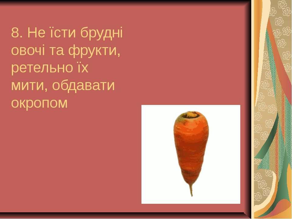 8. Не їсти брудні овочі та фрукти, ретельно їх мити, обдавати окропом