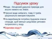 Підсумок уроку Вода - безцінний дарунок природи для всього живого на Землі. П...