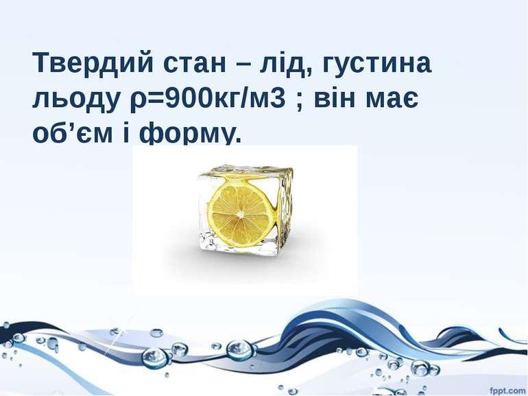 Твердий стан – лід, густина льоду ρ=900кг/м3 ; він має об'єм і форму.