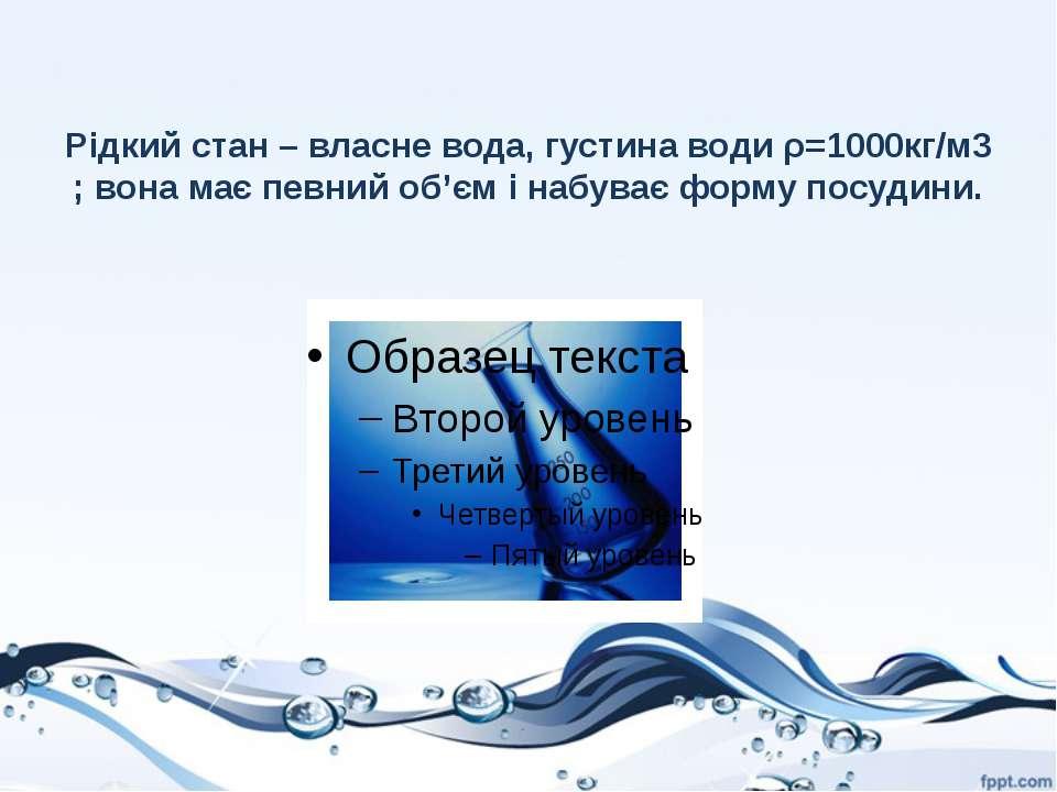 Рідкий стан – власне вода, густина води ρ=1000кг/м3 ; вона має певний об'єм і...