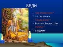 ВЕДИ Час створення ? ІІ-І тис.до н.е. Тріада богів ? Брахма, Вішну, Шіва Релі...