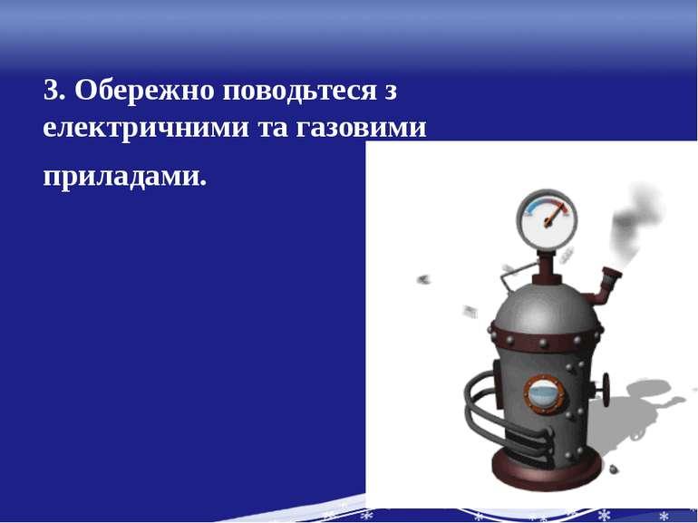 3. Обережно поводьтеся з електричними та газовими приладами.