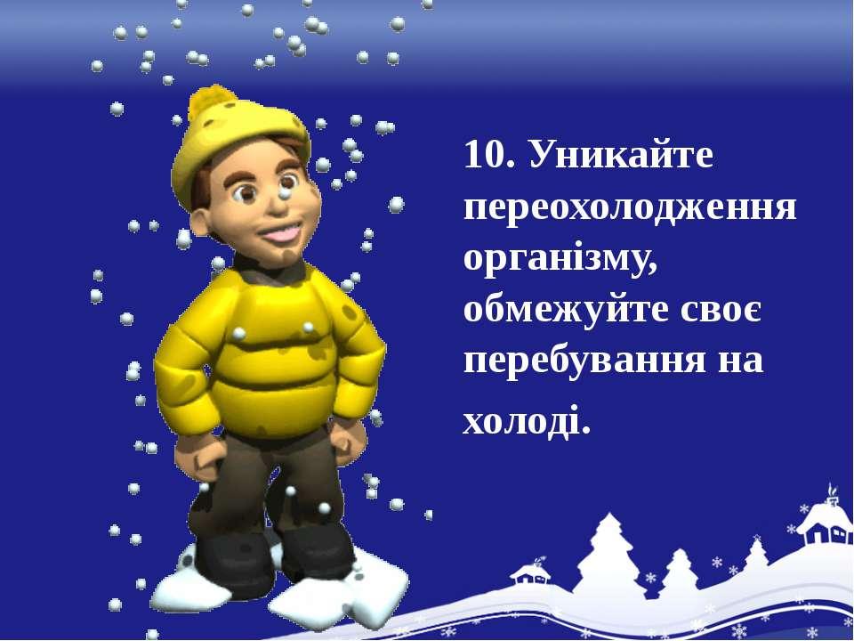 10. Уникайте переохолодження організму, обмежуйте своє перебування на холоді.