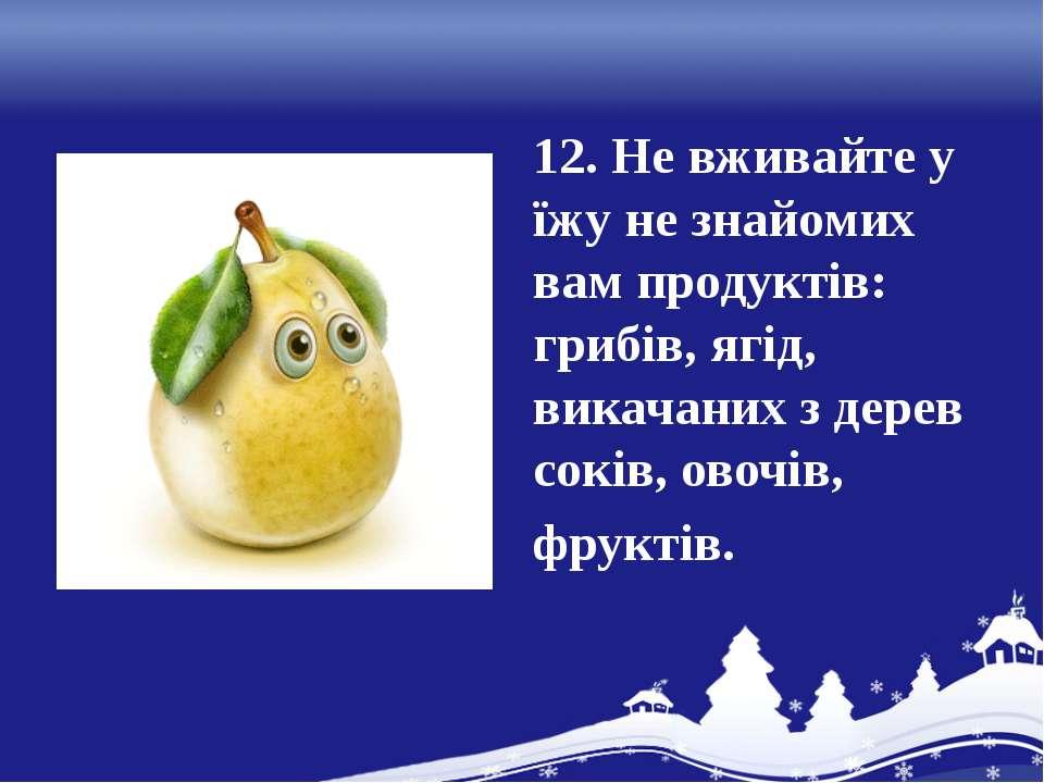 12. Не вживайте у їжу не знайомих вам продуктів: грибів, ягід, викачаних з де...