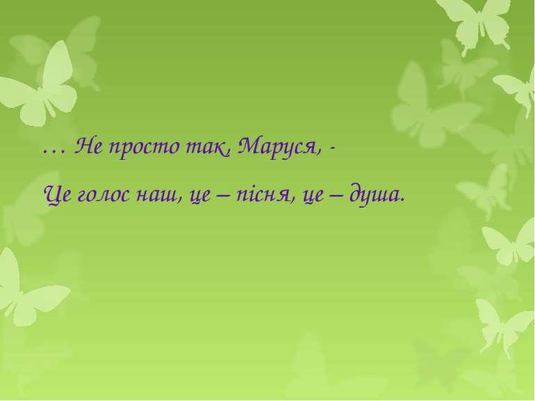 … Не просто так, Маруся, - Це голос наш, це – пісня, це – душа.