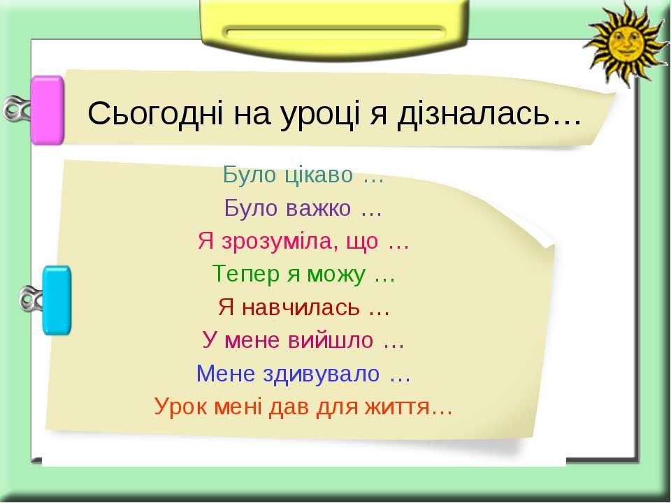 Було цікаво … Було важко … Я зрозуміла, що … Тепер я можу … Я навчилась … У м...