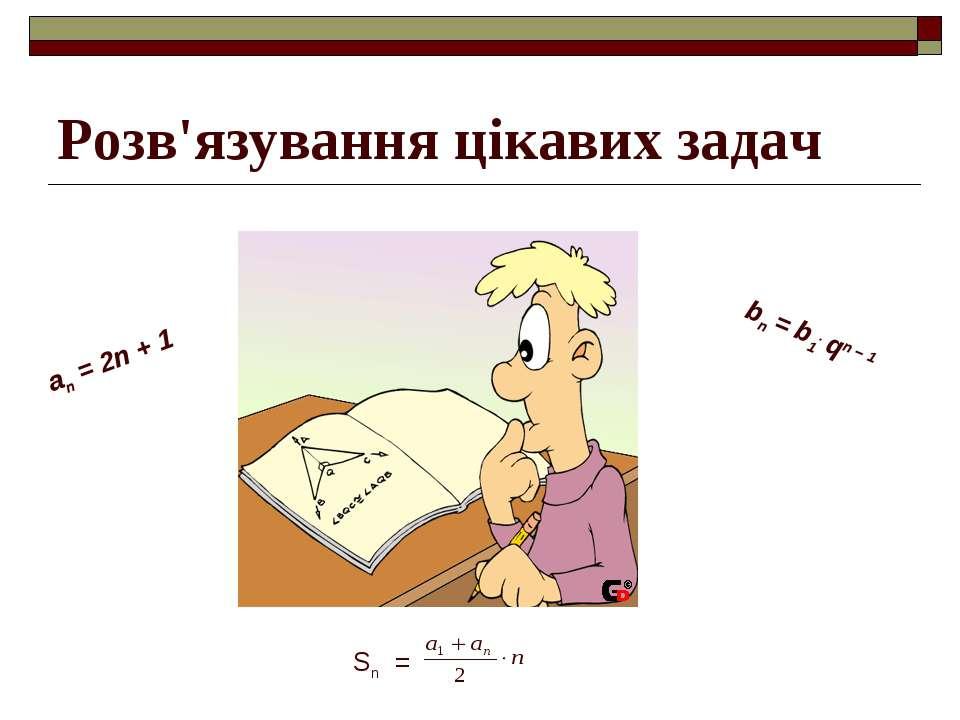 bn = b1. qn – 1 Sn = аn = 2n + 1 Розв'язування цікавих задач