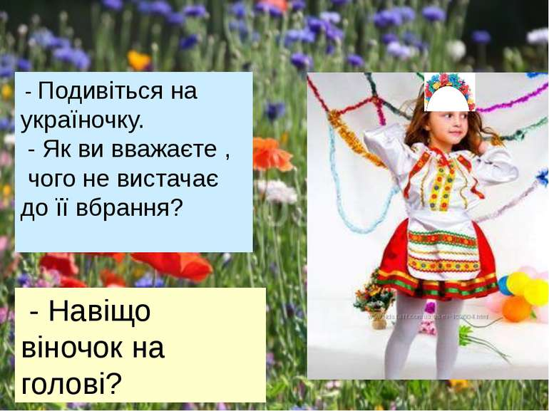 - Подивіться на україночку. - Як ви вважаєте , чого не вистачає до її вбрання...
