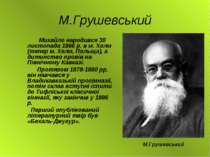 М.Грушевський Михайло народився 30 листопада 1866 р. в м. Холм (тепер м. Хелм...
