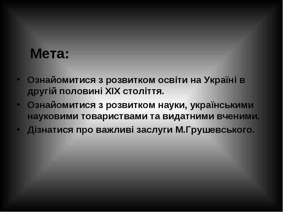 Мета: Ознайомитися з розвитком освіти на Україні в другій половині ХІХ століт...