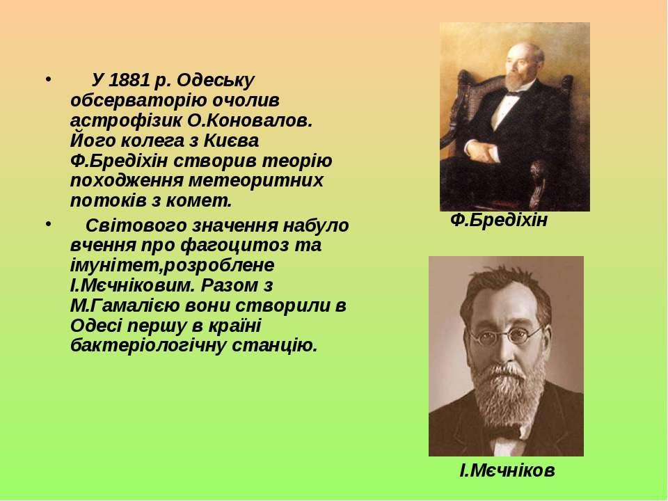 У 1881 р. Одеську обсерваторію очолив астрофізик О.Коновалов. Його колега з К...