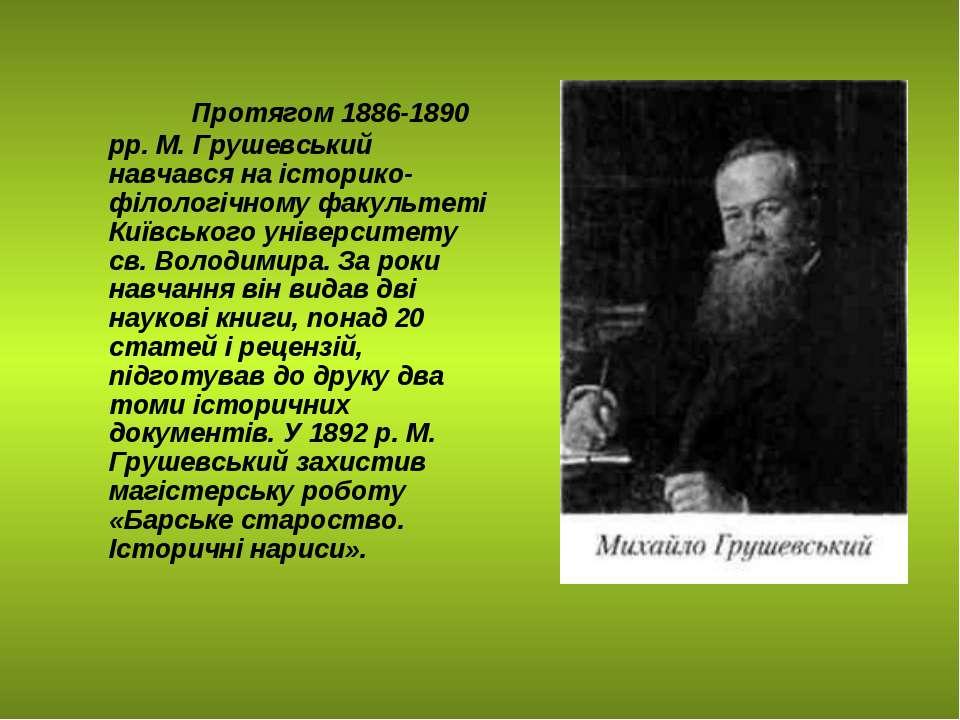 Протягом 1886-1890 pp. M. Грушевський навчався на історико-філологічному факу...