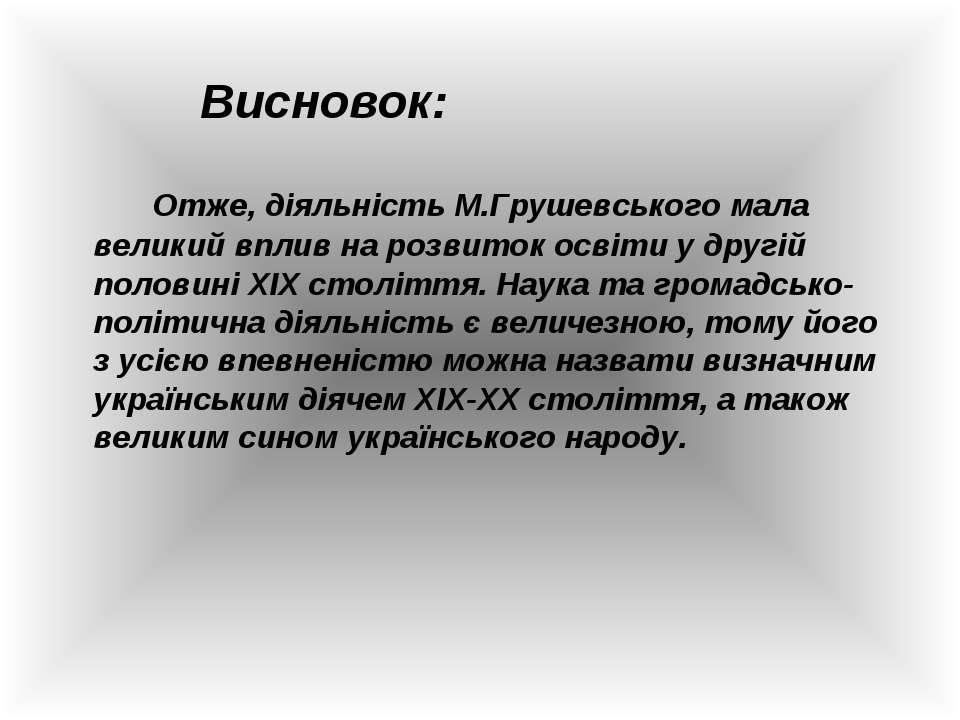 Висновок: Отже, діяльність М.Грушевського мала великий вплив на розвиток осві...