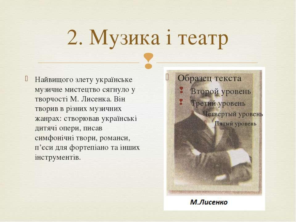 2. Музика і театр Найвищого злету українське музичне мистецтво сягнуло у твор...