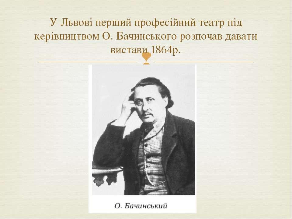 У Львові перший професійний театр під керівництвом О. Бачинського розпочав да...