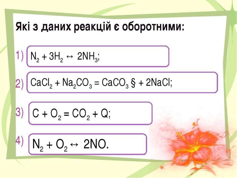 Які з даних реакцій є оборотними: 1) 2) 3) 4) N2 + 3H2 ↔ 2NH3; CaCl2 + Na2CO3...