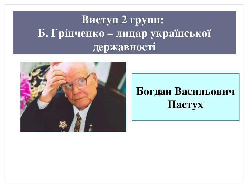 Виступ 2 групи: Б. Грінченко – лицар української державності Богдан Васильови...