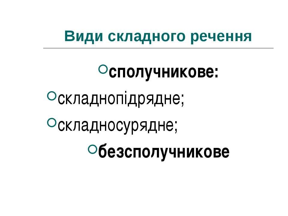 Види складного речення сполучникове: складнопідрядне; складносурядне; безспол...