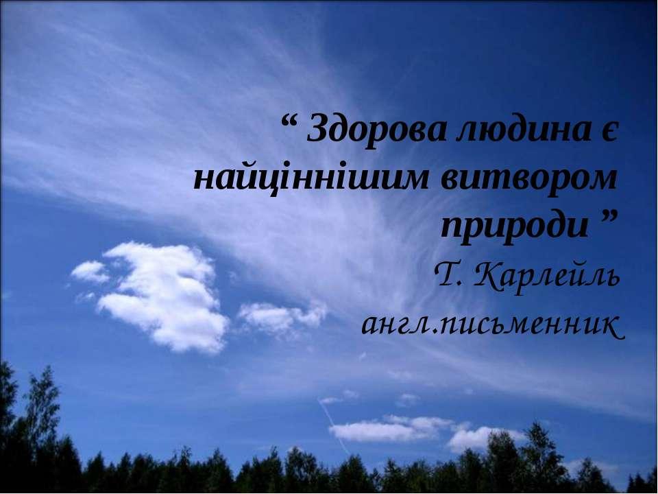 """"""" Здорова людина є найціннішим витвором природи """" Т. Карлейль англ.письменник"""
