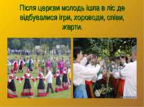 Після церкви молодь ішла в ліс де відбувалися ігри, хороводи, співи, жарти.