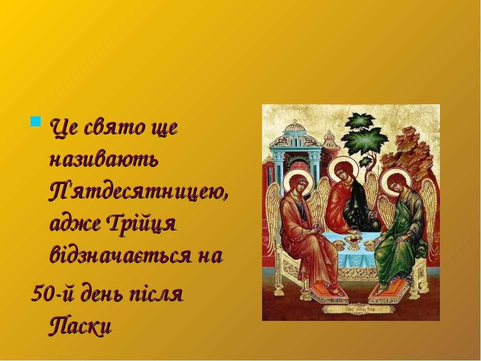 Це свято ще називають П'ятдесятницею, адже Трійця відзначається на 50-й день ...