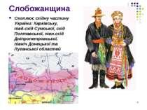 Слобожанщина Охоплює східну частину України: Харківську, півд.схід Сумської, ...
