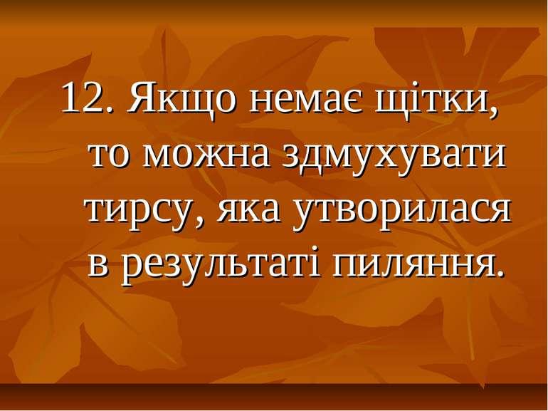 12. Якщо немає щітки, то можна здмухувати тирсу, яка утворилася в результаті ...