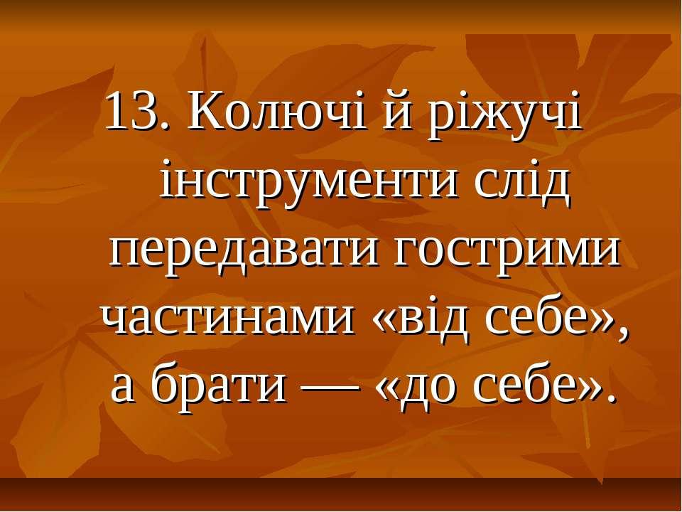 13. Колючі й ріжучі інструменти слід передавати гострими частинами «від себе»...