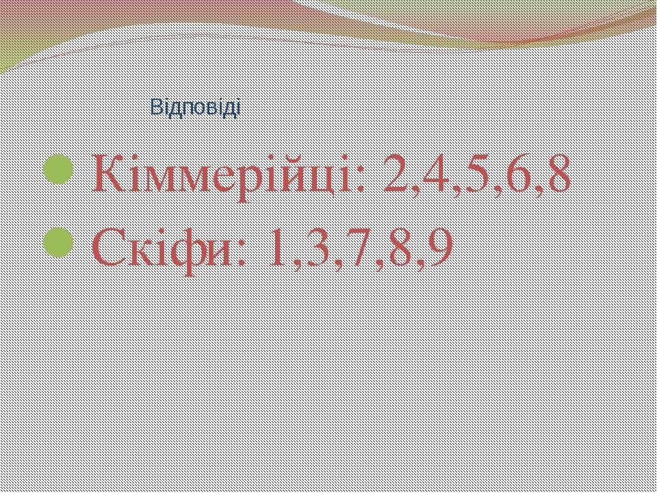 Відповіді Кіммерійці: 2,4,5,6,8 Скіфи: 1,3,7,8,9