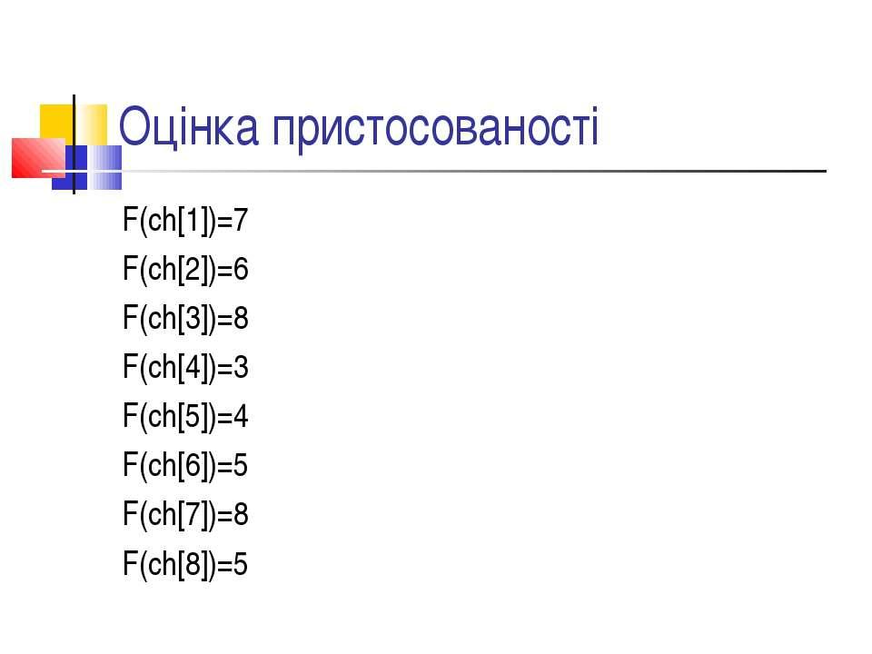Оцінка пристосованості F(ch[1])=7 F(ch[2])=6 F(ch[3])=8 F(ch[4])=3 F(ch[5])=4...