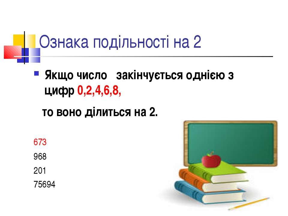 Ознака подільності на 2 Якщо число закінчується однією з цифр 0,2,4,6,8, то в...