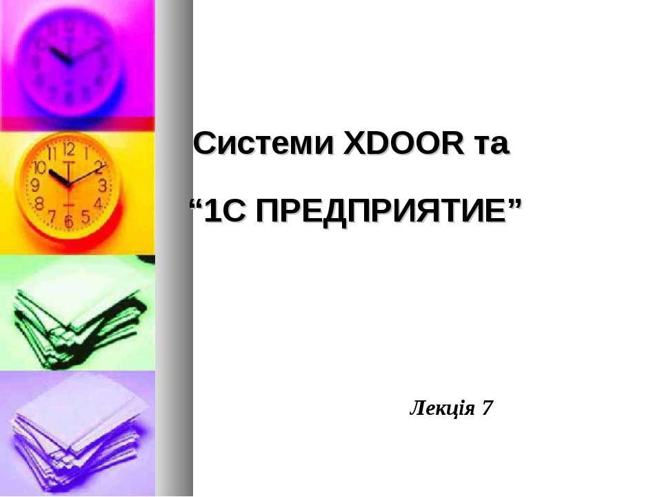 """Системи XDOOR та """"1С ПРЕДПРИЯТИЕ"""" Лекція 7"""