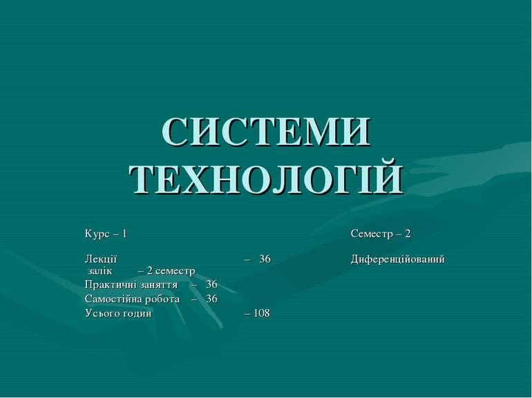 СИСТЕМИ ТЕХНОЛОГІЙ Курс – 1 Семестр – 2 Лекції – 36 Диференційований залік – ...
