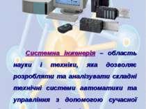 Системна інженерія – область науки і техніки, яка дозволяє розробляти та анал...