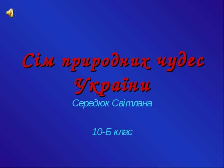 Сім природних чудес України Середюк Світлана 10-Б клас