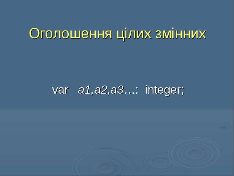Оголошення цілих змінних var a1,a2,a3…: integer;