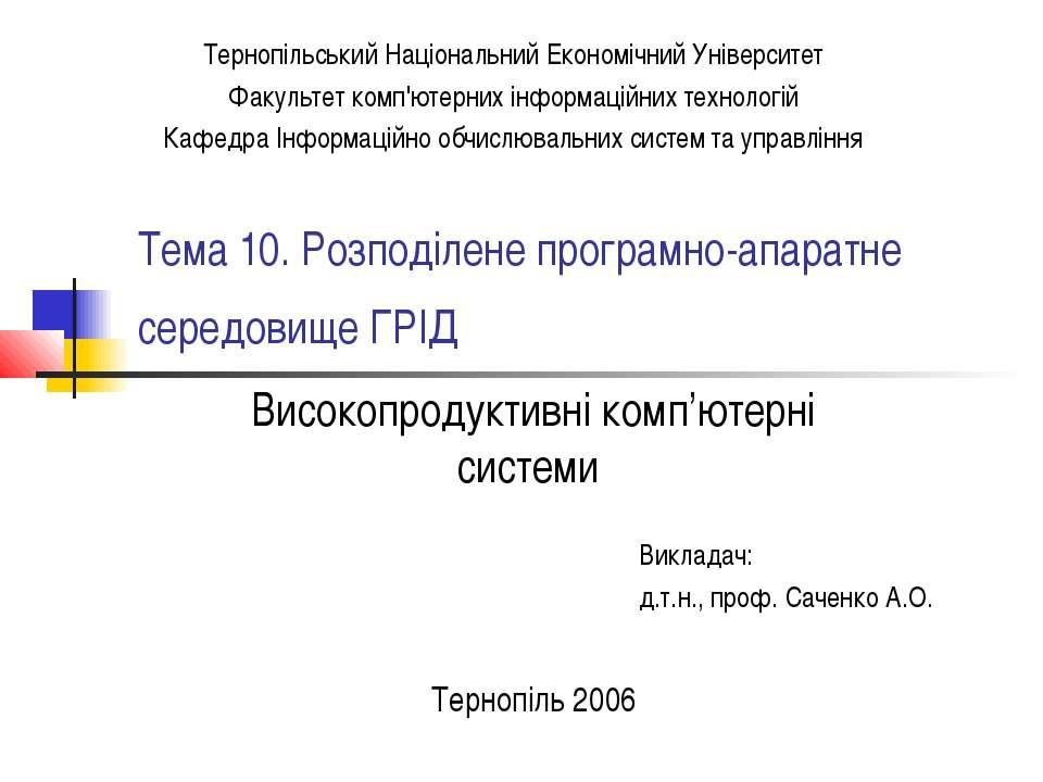 Тема 10. Розподілене програмно-апаратне середовище ГРІД Викладач: д.т.н., про...