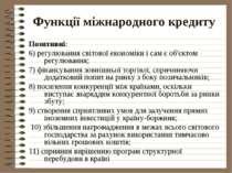 Функції міжнародного кредиту Позитивні: 6) регулювання світової економіки і с...