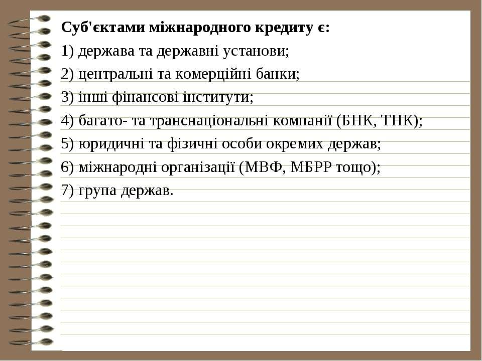 Суб'єктами міжнародного кредиту є: 1) держава та державні установи; 2) центра...
