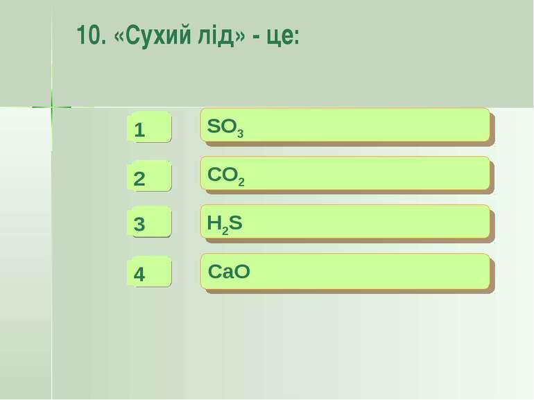 10. «Сухий лід» - це: SO3 CO2 H2S CaO - - + -